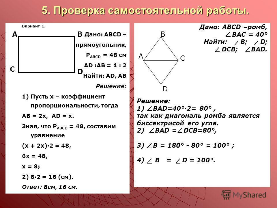 5. Проверка самостоятельной работы. Вариант 1. 1. 1.Дано: ABCD – 2. 2.прямоугольник, 3. 3.P ABCD = 48 cм АD :AB = 1 : 2 Найти: AD, AB Решение: 1) Пусть х – коэффициент пропорциональности, тогда AB = 2x, AD = x. Зная, что Р ABCD = 48, составим уравнен
