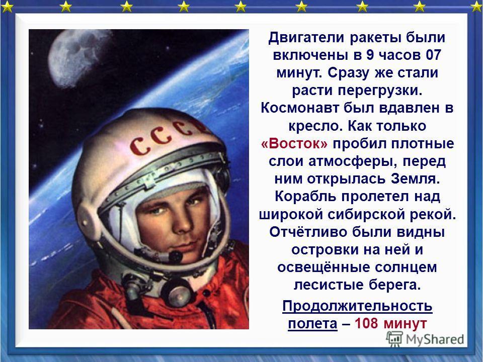 Двигатели ракеты были включены в 9 часов 07 минут. Сразу же стали расти перегрузки. Космонавт был вдавлен в кресло. Как только «Восток» пробил плотные слои атмосферы, перед ним открылась Земля. Корабль пролетел над широкой сибирской рекой. Отчётливо