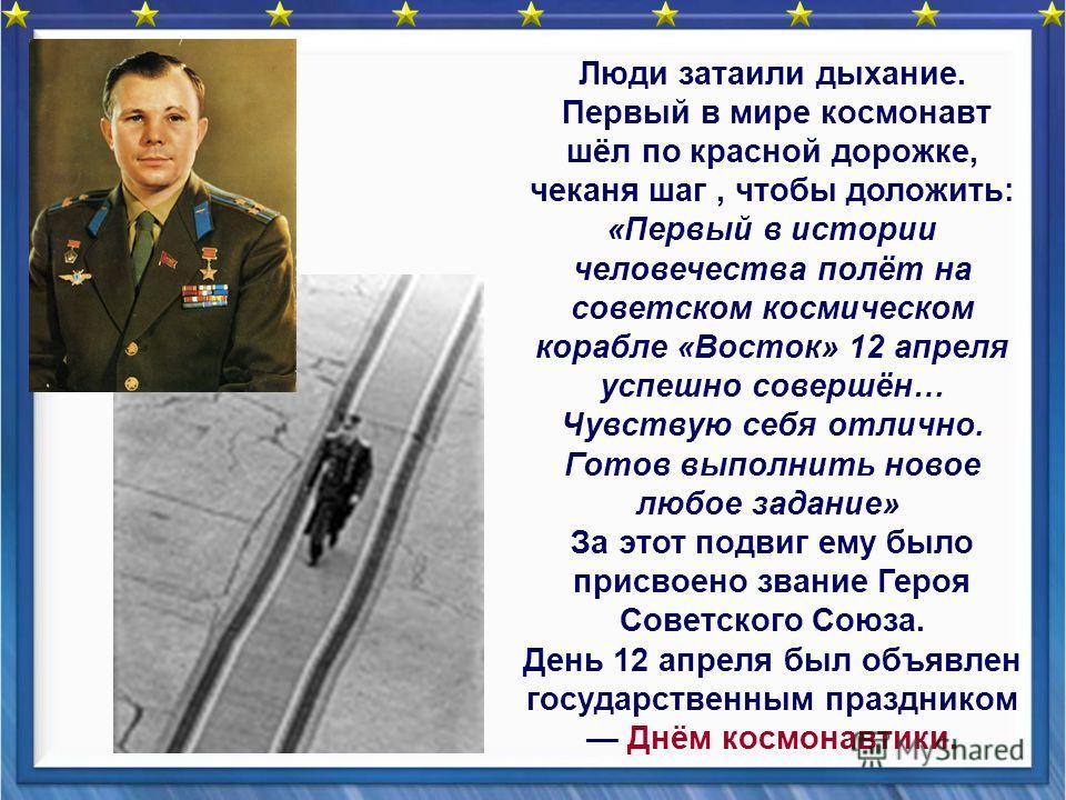 Люди затаили дыхание. Первый в мире космонавт шёл по красной дорожке, чеканя шаг, чтобы доложить: «Первый в истории человечества полёт на советском космическом корабле «Восток» 12 апреля успешно совершён… Чувствую себя отлично. Готов выполнить новое