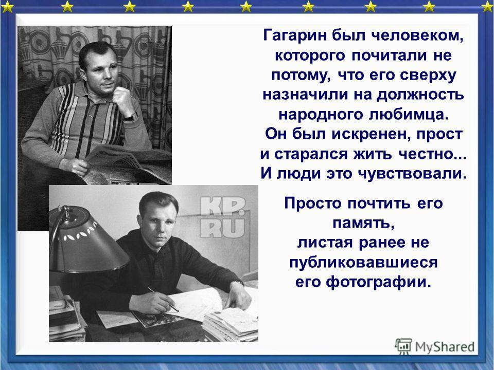 Гагарин был человеком, которого почитали не потому, что его сверху назначили на должность народного любимца. Он был искренен, прост и старался жить честно... И люди это чувствовали. Просто почтить его память, листая ранее не публиковавшиеся его фотог
