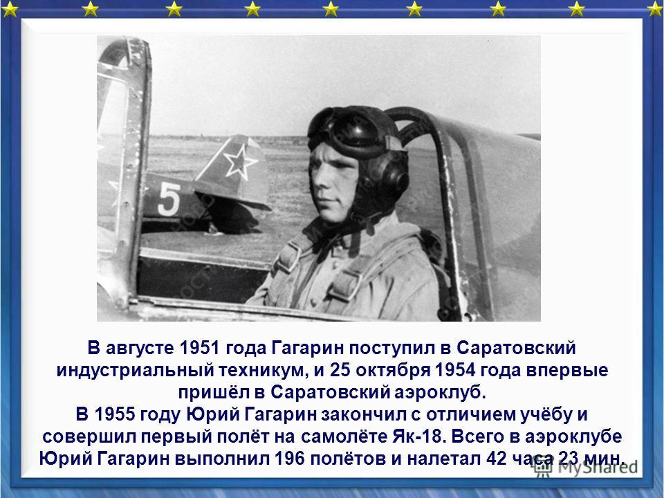 В августе 1951 года Гагарин поступил в Саратовский индустриальный техникум, и 25 октября 1954 года впервые пришёл в Саратовский аэроклуб. В 1955 году Юрий Гагарин закончил с отличием учёбу и совершил первый полёт на самолёте Як-18. Всего в аэроклубе