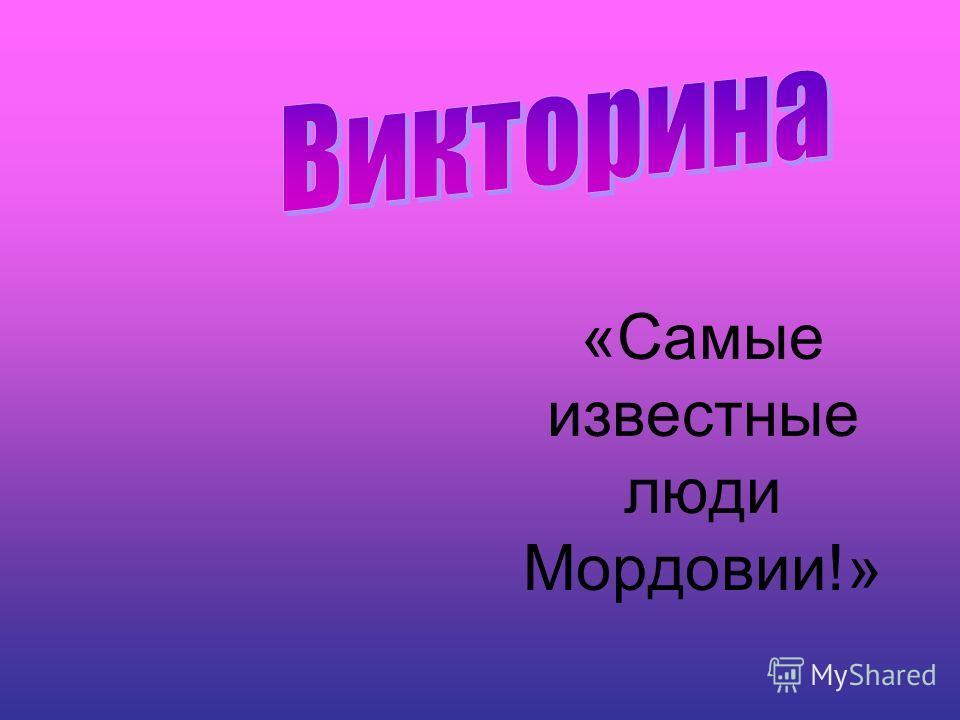 «Самые известные люди Мордовии!»