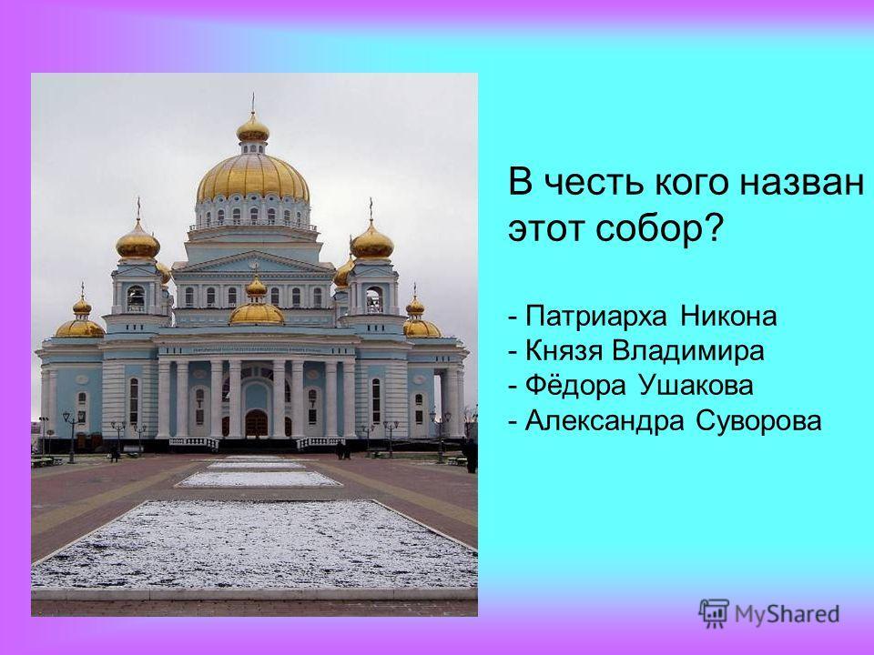 В честь кого назван этот собор? - Патриарха Никона - Князя Владимира - Фёдора Ушакова - Александра Суворова