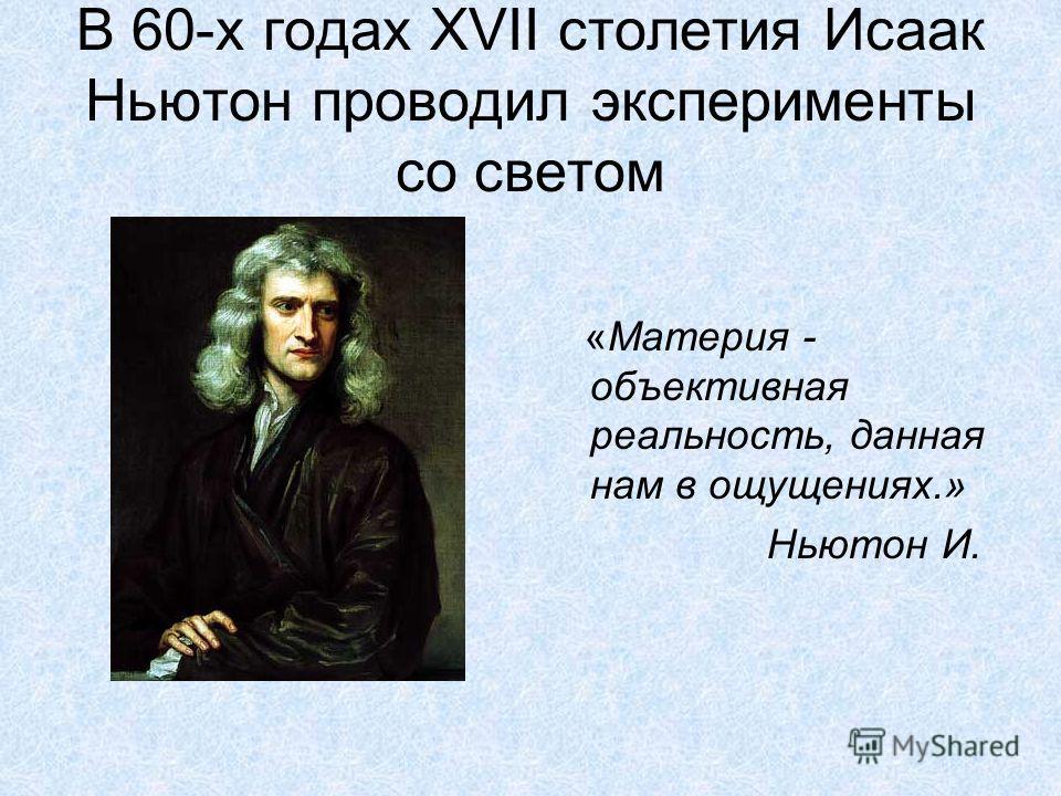 В 60-х годах XVII столетия Исаак Ньютон проводил эксперименты со светом «Материя - объективная реальность, данная нам в ощущениях.» Ньютон И.