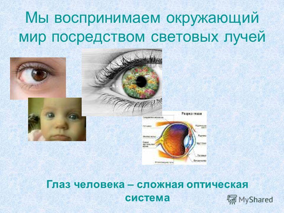 Мы воспринимаем окружающий мир посредством световых лучей Глаз человека – сложная оптическая система