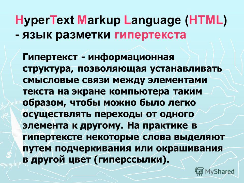 HyperText Markup Language (HTML) - язык разметки гипертекста Гипертекст - информационная структура, позволяющая устанавливать смысловые связи между элементами текста на экране компьютера таким образом, чтобы можно было легко осуществлять переходы от