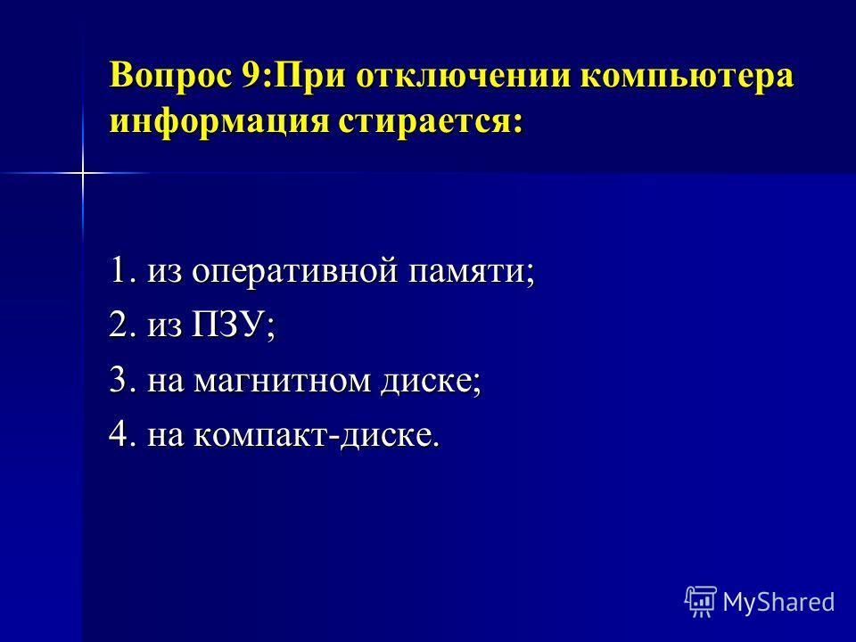 Вопрос 9:При отключении компьютера информация стирается: 1. из оперативной памяти; 2. из ПЗУ; 3. на магнитном диске; 4. на компакт-диске.