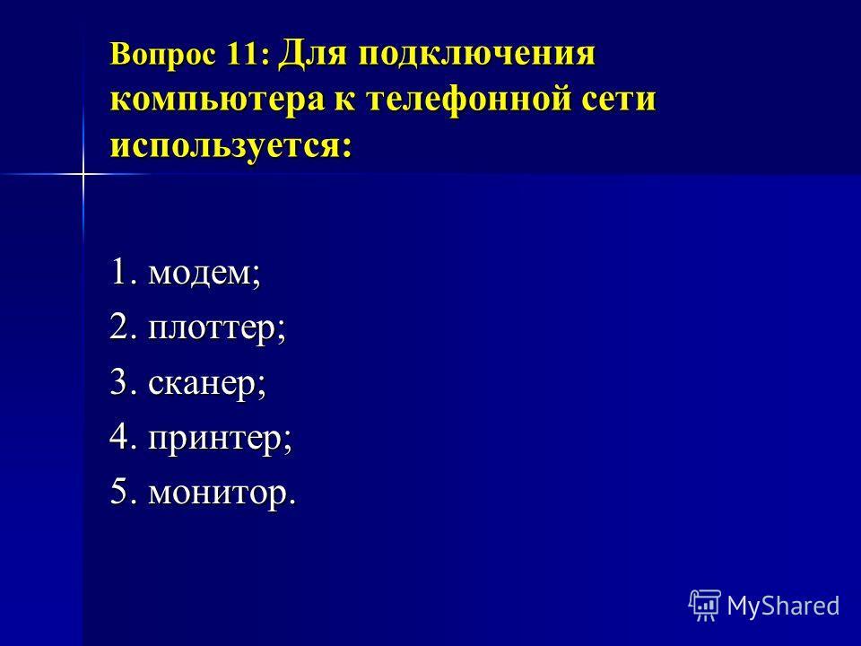 Вопрос 11: Для подключения компьютера к телефонной сети используется: 1. модем; 2. плоттер; 3. сканер; 4. принтер; 5. монитор.