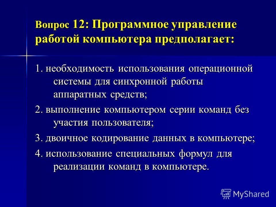 Вопрос 12: Программное управление работой компьютера предполагает: 1. необходимость использования операционной системы для синхронной работы аппаратных средств; 2. выполнение компьютером серии команд без участия пользователя; 3. двоичное кодирование