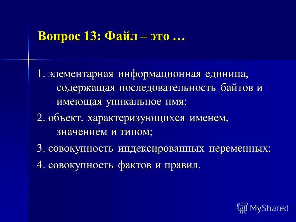 Вопрос 13: Файл – это … 1. элементарная информационная единица, содержащая последовательность байтов и имеющая уникальное имя; 2. объект, характеризующихся именем, значением и типом; 3. совокупность индексированных переменных; 4. совокупность фактов