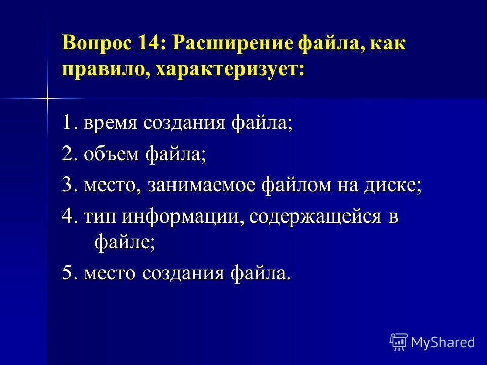 Вопрос 14: Расширение файла, как правило, характеризует: 1. время создания файла; 2. объем файла; 3. место, занимаемое файлом на диске; 4. тип информации, содержащейся в файле; 5. место создания файла.