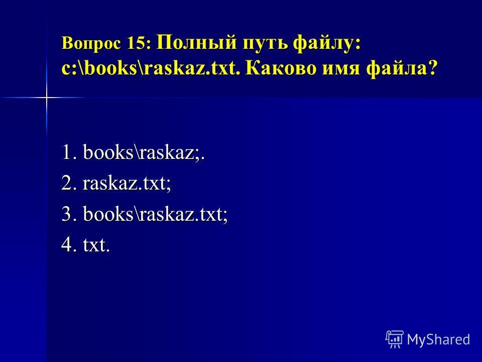 Вопрос 15: Полный путь файлу: c:\books\raskaz.txt. Каково имя файла? 1. books\raskaz;. 2. raskaz.txt; 3. books\raskaz.txt; 4. txt.