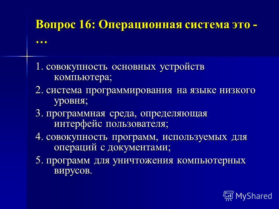 Вопрос 16: Операционная система это - … Вопрос 16: Операционная система это - … 1. совокупность основных устройств компьютера; 2. система программирования на языке низкого уровня; 3. программная среда, определяющая интерфейс пользователя; 4. совокупн