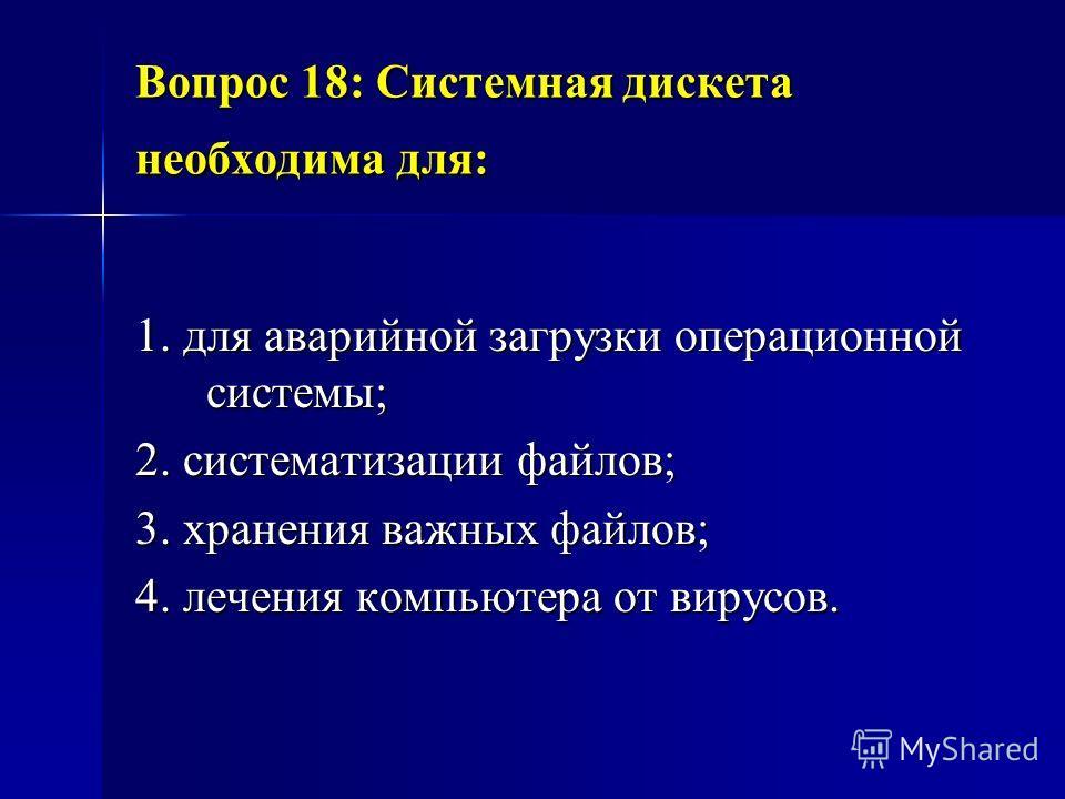 Вопрос 18: Системная дискета необходима для: 1. для аварийной загрузки операционной системы; 2. систематизации файлов; 3. хранения важных файлов; 4. лечения компьютера от вирусов.