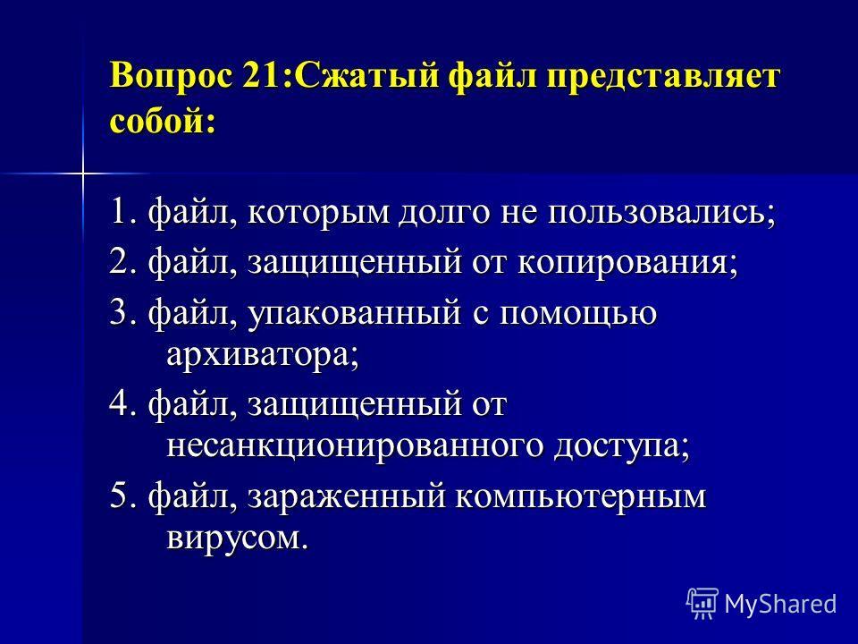 Вопрос 21:Сжатый файл представляет собой: 1. файл, которым долго не пользовались; 2. файл, защищенный от копирования; 3. файл, упакованный с помощью архиватора; 4. файл, защищенный от несанкционированного доступа; 5. файл, зараженный компьютерным вир