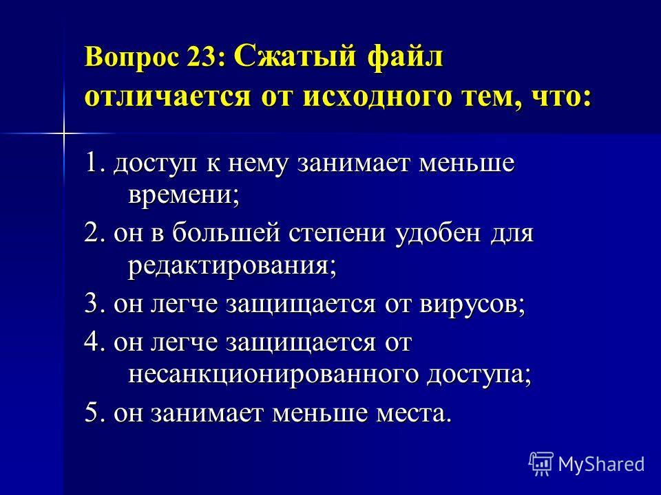 Вопрос 23: Сжатый файл отличается от исходного тем, что: 1. доступ к нему занимает меньше времени; 2. он в большей степени удобен для редактирования; 3. он легче защищается от вирусов; 4. он легче защищается от несанкционированного доступа; 5. он зан