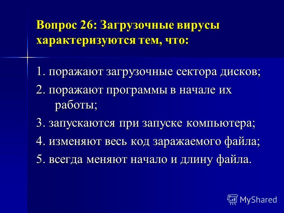 Вопрос 26: Загрузочные вирусы характеризуются тем, что: 1. поражают загрузочные сектора дисков; 2. поражают программы в начале их работы; 3. запускаются при запуске компьютера; 4. изменяют весь код заражаемого файла; 5. всегда меняют начало и длину ф