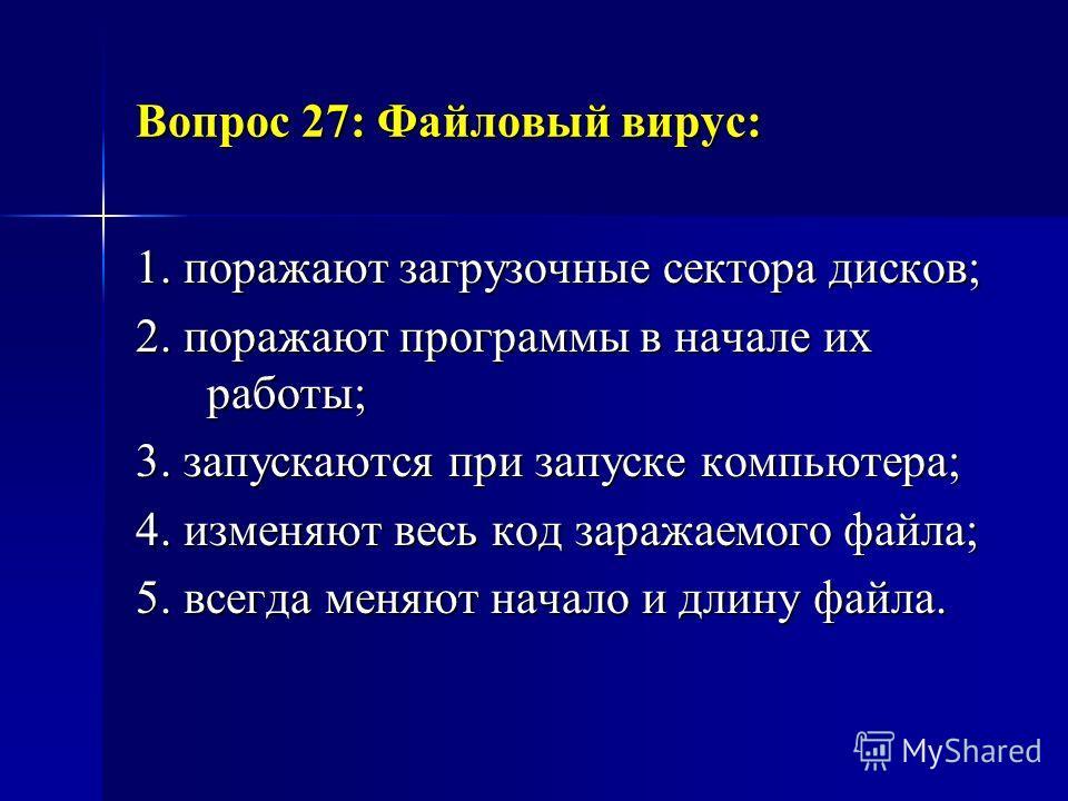 Вопрос 27: Файловый вирус: 1. поражают загрузочные сектора дисков; 2. поражают программы в начале их работы; 3. запускаются при запуске компьютера; 4. изменяют весь код заражаемого файла; 5. всегда меняют начало и длину файла.