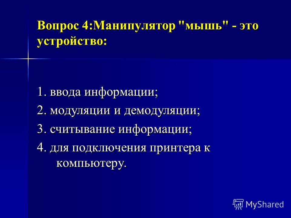 Вопрос 4:Манипулятор мышь - это устройство: 1. ввода информации; 2. модуляции и демодуляции; 3. считывание информации; 4. для подключения принтера к компьютеру.