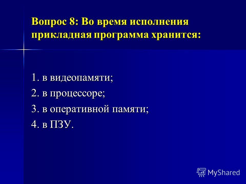 Вопрос 8: Во время исполнения прикладная программа хранится: 1. в видеопамяти; 2. в процессоре; 3. в оперативной памяти; 4. в ПЗУ.