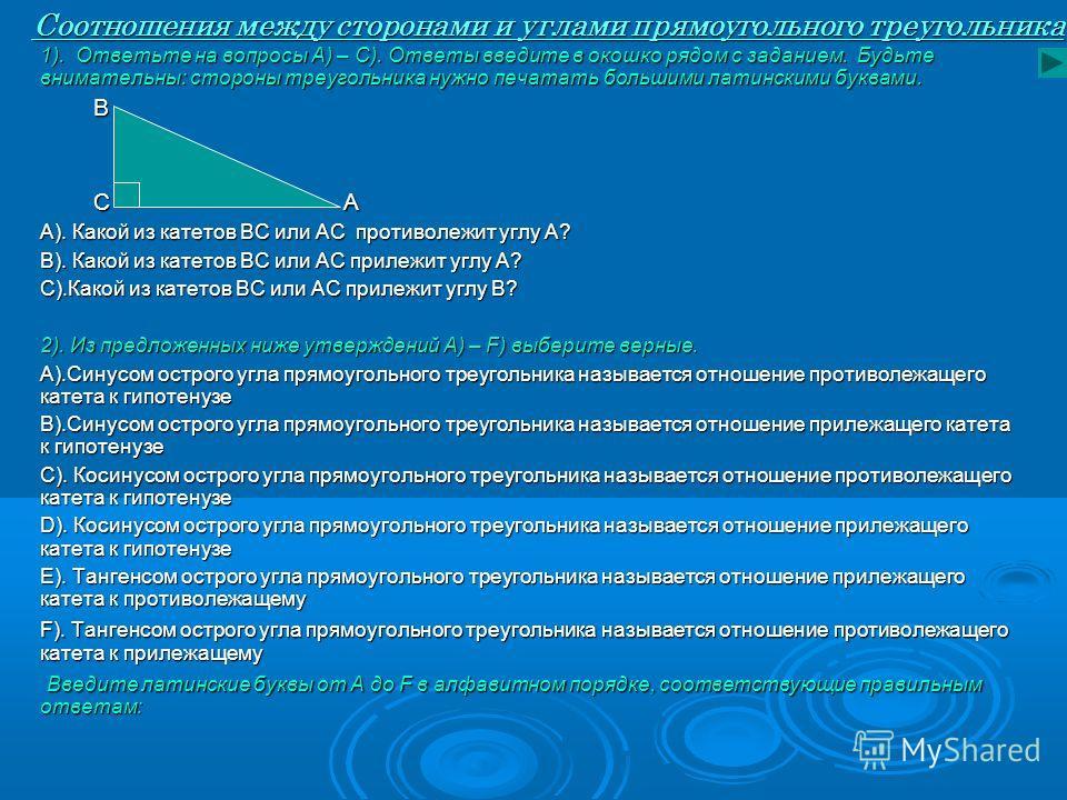 Соотношения между сторонами и углами прямоугольного треугольника 1). Ответьте на вопросы А) – С). Ответы введите в окошко рядом с заданием. Будьте внимательны: стороны треугольника нужно печатать большими латинскими буквами. B B C A C A А). Какой из