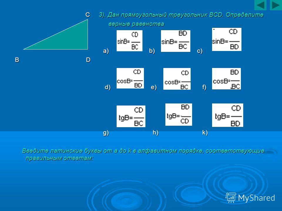 C 3). Дан прямоугольный треугольник BCD. Определите C 3). Дан прямоугольный треугольник BCD. Определите верные равенства верные равенства a) b) c) a) b) c) B D d) e) f) d) e) f) g) h) k) g) h) k) Введите латинские буквы от a до k в алфавитном порядке