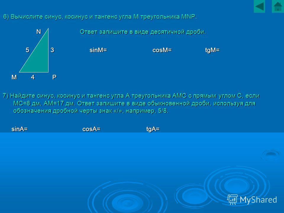 6) Вычислите синус, косинус и тангенс угла М треугольника MNP. N Ответ запишите в виде десятичной дроби. N Ответ запишите в виде десятичной дроби. 5 3 sinM= cosM= tgM= 5 3 sinM= cosM= tgM= M 4 P M 4 P 7) Найдите синус, косинус и тангенс угла А треуго