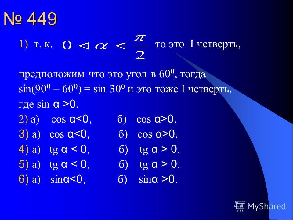 449 449 1) т. к. то это I четверть, предположим что это угол в 60 0, тогда sin(90 0 – 60 0 ) = sin 30 0 и это тоже I четверть, где sin α >0. 2) а) cos α 0. 3) а) cos α 0. 4) а) tg α 0. 5) а) tg α 0. 6) а) sin α 0.