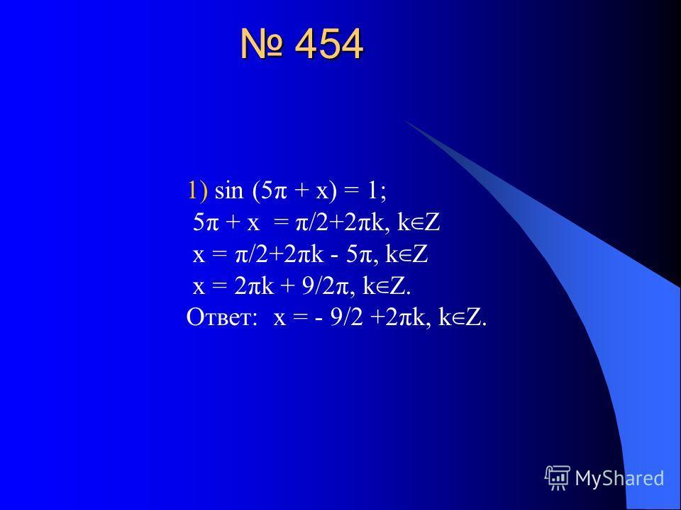 454 454 1) sin (5 π + x) = 1; 5 π + x = π/2+2πk, k Z x = π/2+2πk - 5 π, k Z x = 2πk + 9/2π, k Z. Ответ: x = - 9/2 +2πk, k Z.