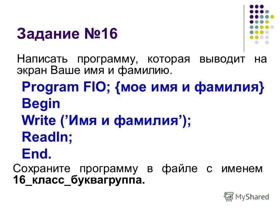 Задание 16 Написать программу, которая выводит на экран Ваше имя и фамилию. Program FIO; {мое имя и фамилия} Begin Write (Имя и фамилия); Readln; End. Сохраните программу в файле с именем 16_класс_буквагруппа.