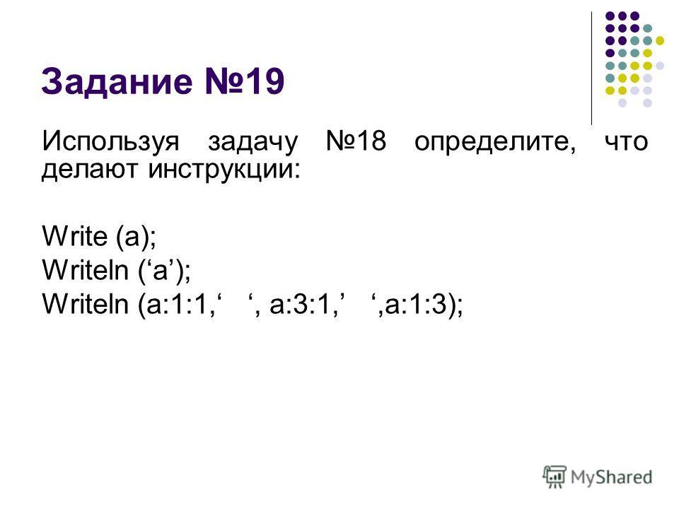 Задание 19 Используя задачу 18 определите, что делают инструкции: Write (a); Writeln (a); Writeln (a:1:1,, a:3:1,,a:1:3);