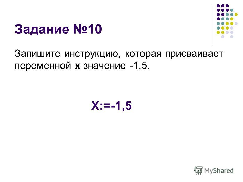 Задание 10 Запишите инструкцию, которая присваивает переменной х значение -1,5. Х:=-1,5