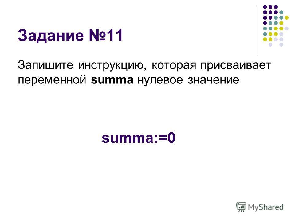 Задание 11 Запишите инструкцию, которая присваивает переменной summa нулевое значение summa:=0