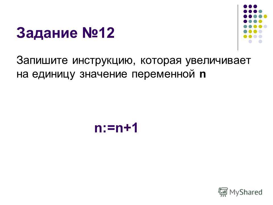 Задание 12 Запишите инструкцию, которая увеличивает на единицу значение переменной n n:=n+1