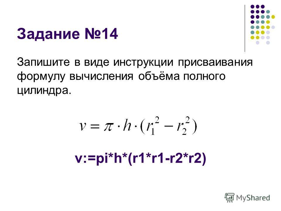 Задание 14 Запишите в виде инструкции присваивания формулу вычисления объёма полного цилиндра. v:=pi*h*(r1*r1-r2*r2)