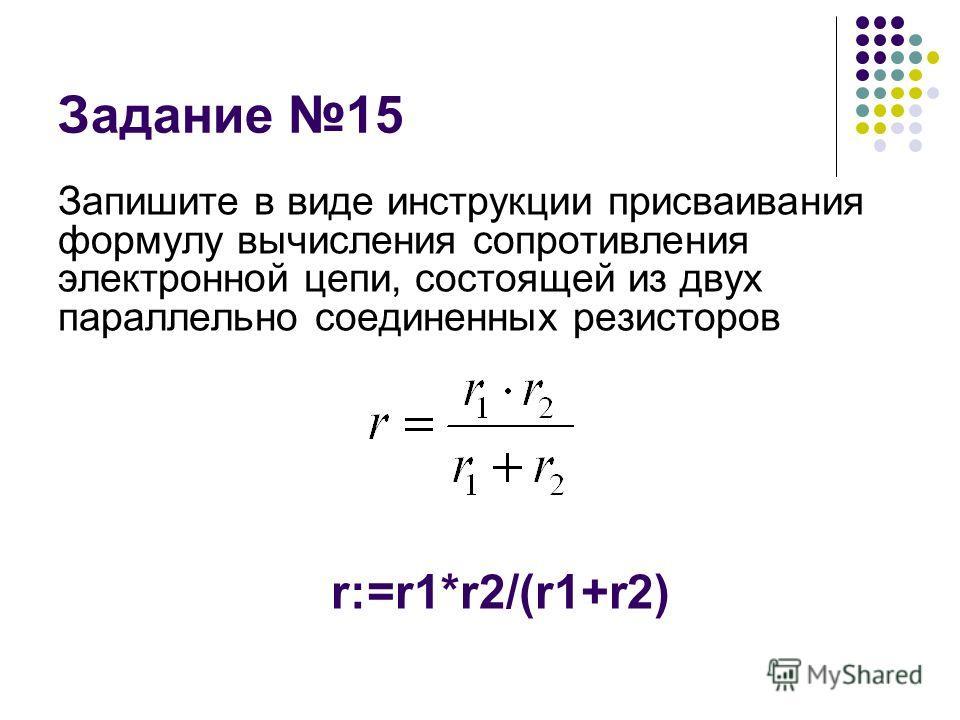 Задание 15 Запишите в виде инструкции присваивания формулу вычисления сопротивления электронной цепи, состоящей из двух параллельно соединенных резисторов r:=r1*r2/(r1+r2)