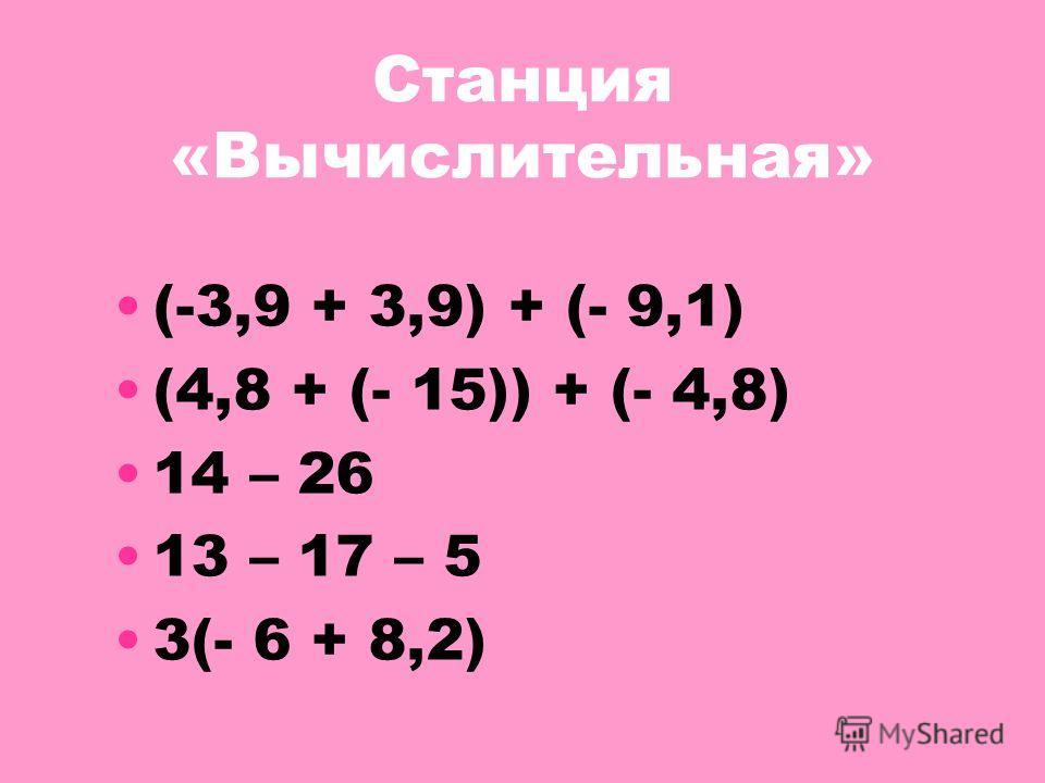 Станция «Вычислительная» (-3,9 + 3,9) + (- 9,1) (4,8 + (- 15)) + (- 4,8) 14 – 26 13 – 17 – 5 3(- 6 + 8,2)