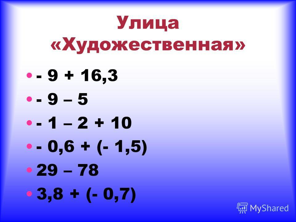 Улица «Художественная» - 9 + 16,3 - 9 – 5 - 1 – 2 + 10 - 0,6 + (- 1,5) 29 – 78 3,8 + (- 0,7)