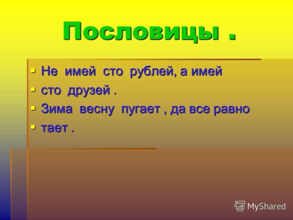 Пословицы. Не имей сто рублей, а имей Не имей сто рублей, а имей сто друзей. сто друзей. Зима весну пугает, да все равно Зима весну пугает, да все равно тает. тает.