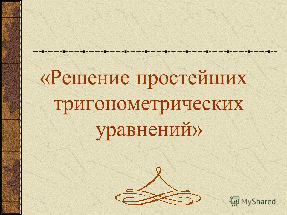 «Решение простейших тригонометрических уравнений»