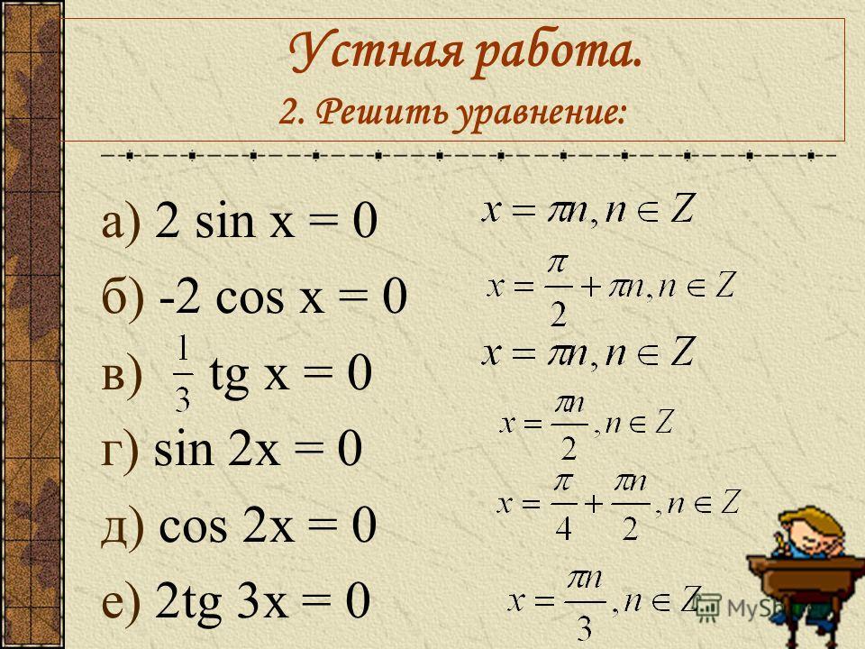 Устная работа. 2. Решить уравнение: а) 2 sin x = 0 б) -2 cos x = 0 в) tg x = 0 г) sin 2x = 0 д) cos 2x = 0 е) 2tg 3x = 0