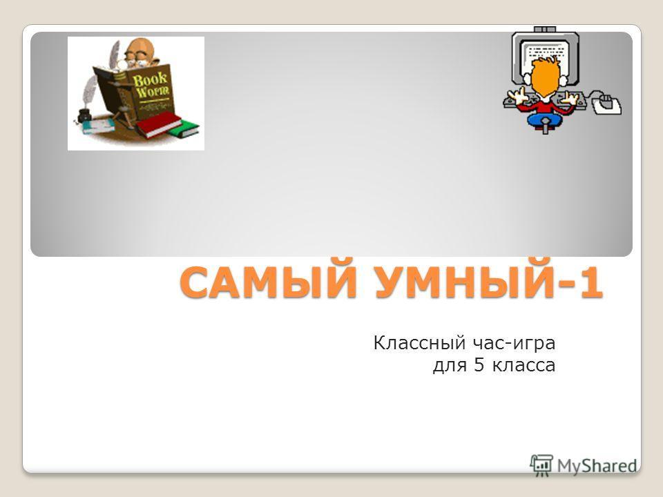 САМЫЙ УМНЫЙ-1 Классный час-игра для 5 класса