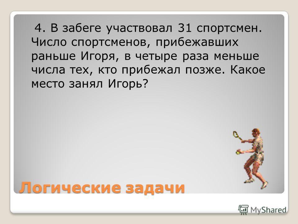 Логические задачи 4. В забеге участвовал 31 спортсмен. Число спортсменов, прибежавших раньше Игоря, в четыре раза меньше числа тех, кто прибежал позже. Какое место занял Игорь?