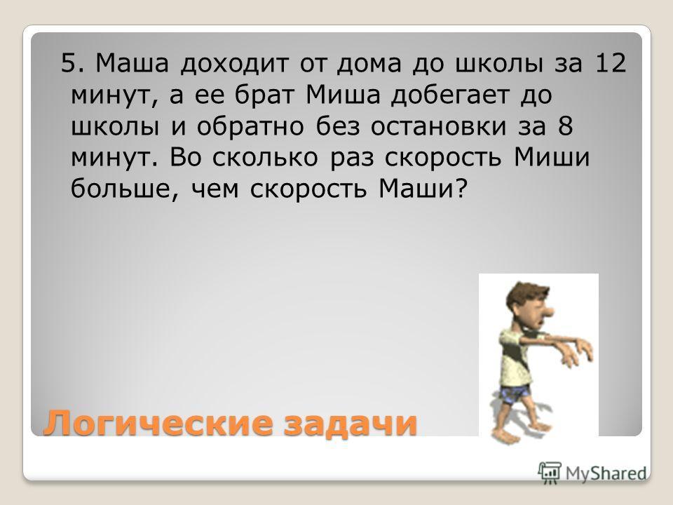 Логические задачи 5. Маша доходит от дома до школы за 12 минут, а ее брат Миша добегает до школы и обратно без остановки за 8 минут. Во сколько раз скорость Миши больше, чем скорость Маши?