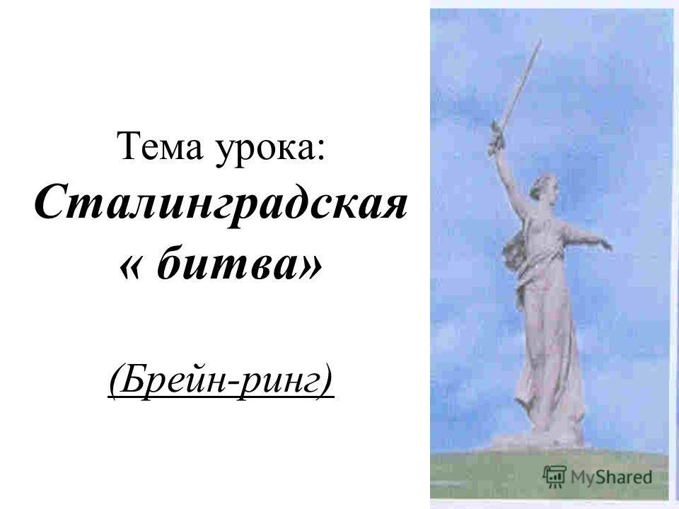 Тема урока: Сталинградская « битва» (Брейн-ринг)