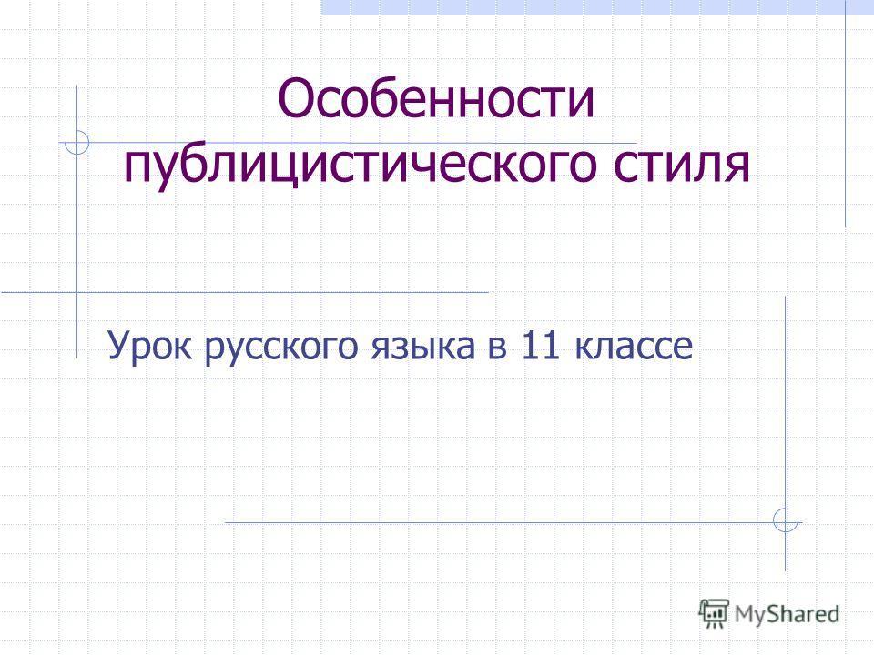 Особенности публицистического стиля Урок русского языка в 11 классе