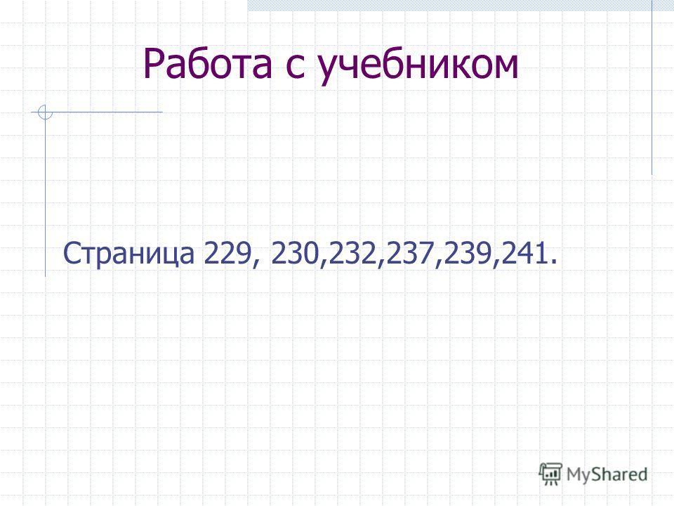 Работа с учебником Страница 229, 230,232,237,239,241.