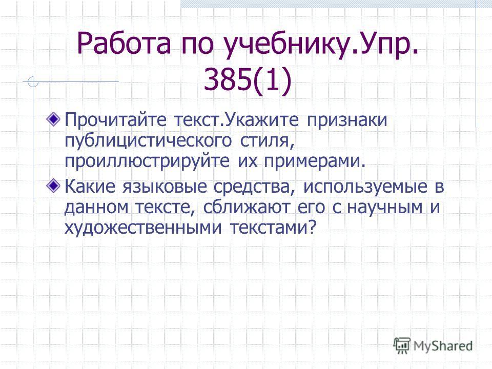 Работа по учебнику.Упр. 385(1) Прочитайте текст.Укажите признаки публицистического стиля, проиллюстрируйте их примерами. Какие языковые средства, используемые в данном тексте, сближают его с научным и художественными текстами?
