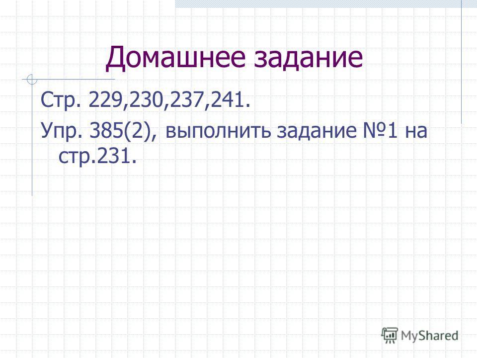 Домашнее задание Стр. 229,230,237,241. Упр. 385(2), выполнить задание 1 на стр.231.