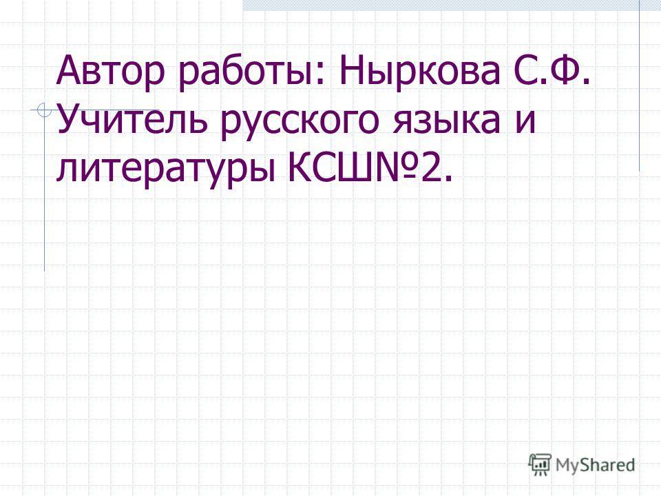 Автор работы: Ныркова С.Ф. Учитель русского языка и литературы КСШ2.